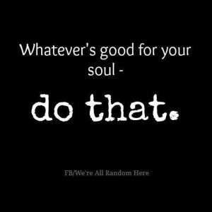 what feels Good to your soul